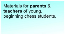 Materials for parents & teachers of young, beginning chess students.